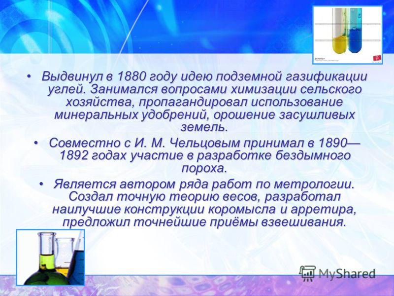 Выдвинул в 1880 году идею подземной газификации углей. Занимался вопросами химизации сельского хозяйства, пропагандировал использование минеральных удобрений, орошение засушливых земель.Выдвинул в 1880 году идею подземной газификации углей. Занимался