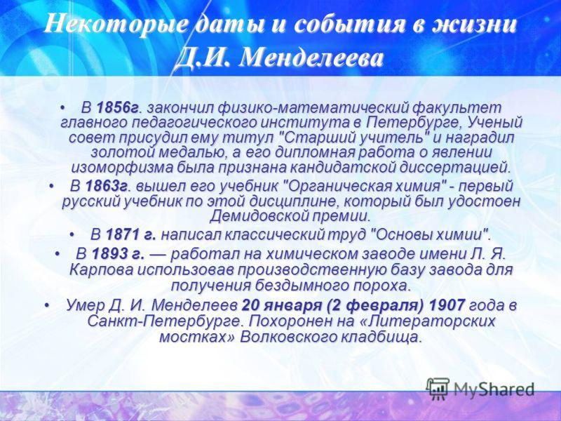 Некоторые даты и события в жизни Д.И. Менделеева В 1856г. закончил физико-математический факультет главного педагогического института в Петербурге, Ученый совет присудил ему титул