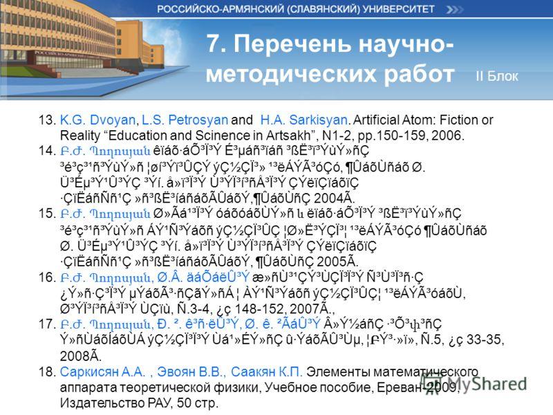 7. Перечень научно- методических работ 13. K.G. Dvoyan, L.S. Petrosyan and H.A. Sarkisyan. Artificial Atom: Fiction or Reality Education and Scinence in Artsakh, N1-2, pp.150-159, 2006. 14. Բ. Ժ. Պողոսյան êïáõ·áÕ³Ï³Ý É³µáñ³ïáñ ³ß˳ï³ÝùÝ»ñÇ ³é³ç³¹ñ³Ýù