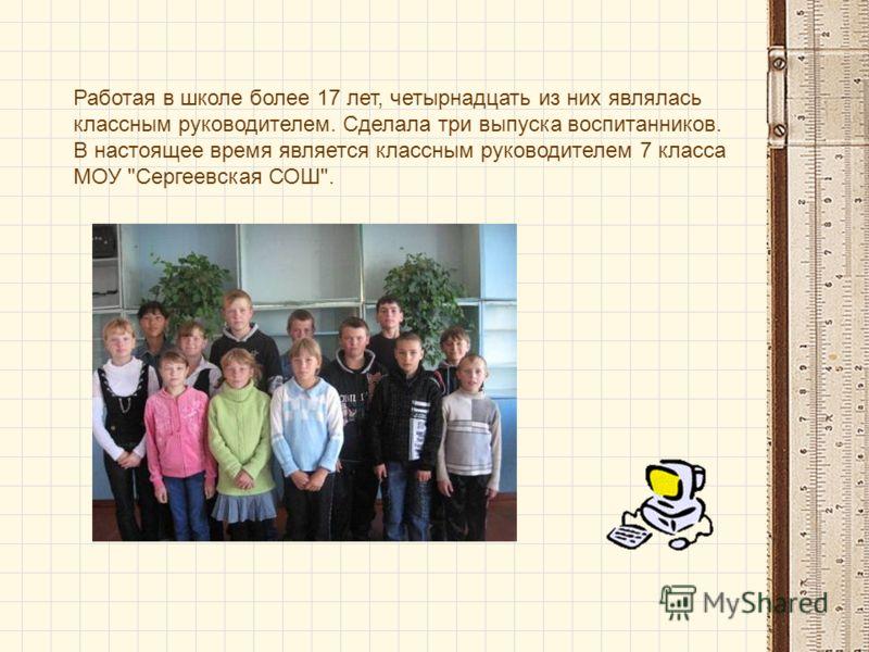 Работая в школе более 17 лет, четырнадцать из них являлась классным руководителем. Сделала три выпуска воспитанников. В настоящее время является классным руководителем 7 класса МОУ Сергеевская СОШ.