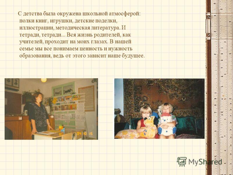 С детства была окружена школьной атмосферой: полки книг, игрушки, детские поделки, иллюстрации, методическая литература. И тетради, тетради... Вся жизнь родителей, как учителей, проходит на моих глазах. В нашей семье мы все понимаем ценность и нужнос