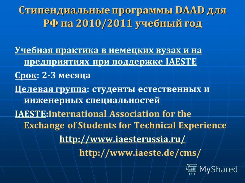 Стипендиальные программы DAAD для РФ на 2010/2011 учебный год Учебная практика в немецких вузах и на предприятиях при поддержке IAESTE Срок: 2-3 месяца Целевая группа: студенты естественных и инженерных специальностей IAESTEIAESTE:International Assoc