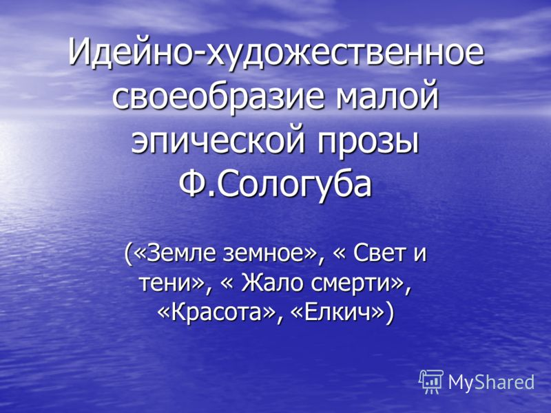 Идейно-художественное своеобразие малой эпической прозы Ф.Сологуба («Земле земное», « Свет и тени», « Жало смерти», «Красота», «Елкич»)