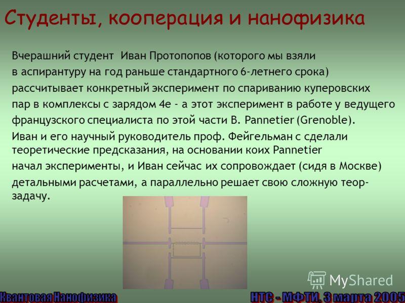 Студенты, кооперация и нанофизика Вчерашний студент Иван Протопопов (которого мы взяли в аспирантуру на год раньше стандартного 6-летнего срока) рассчитывает конкретный эксперимент по спариванию куперовских пар в комплексы с зарядом 4e - а этот экспе