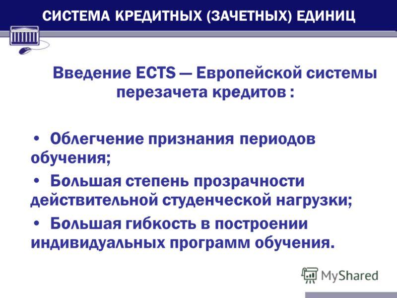 Введение ECTS Европейской системы перезачета кредитов : Облегчение признания периодов обучения; Большая степень прозрачности действительной студенческой нагрузки; Большая гибкость в построении индивидуальных программ обучения. СИСТЕМА КРЕДИТНЫХ (ЗАЧЕ