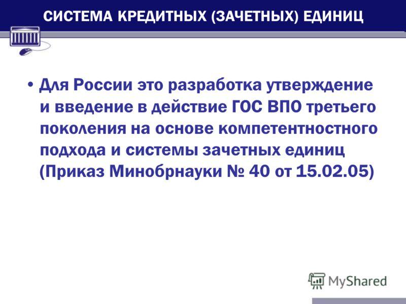 Для России это разработка утверждение и введение в действие ГОС ВПО третьего поколения на основе компетентностного подхода и системы зачетных единиц (Приказ Минобрнауки 40 от 15.02.05) СИСТЕМА КРЕДИТНЫХ (ЗАЧЕТНЫХ) ЕДИНИЦ