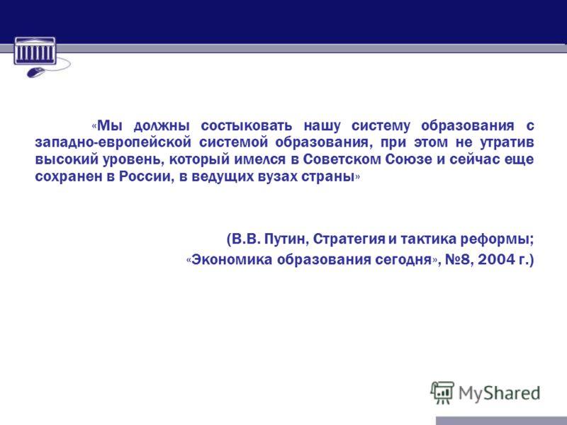 «Мы должны состыковать нашу систему образования с западно-европейской системой образования, при этом не утратив высокий уровень, который имелся в Советском Союзе и сейчас еще сохранен в России, в ведущих вузах страны» (В.В. Путин, Стратегия и тактика