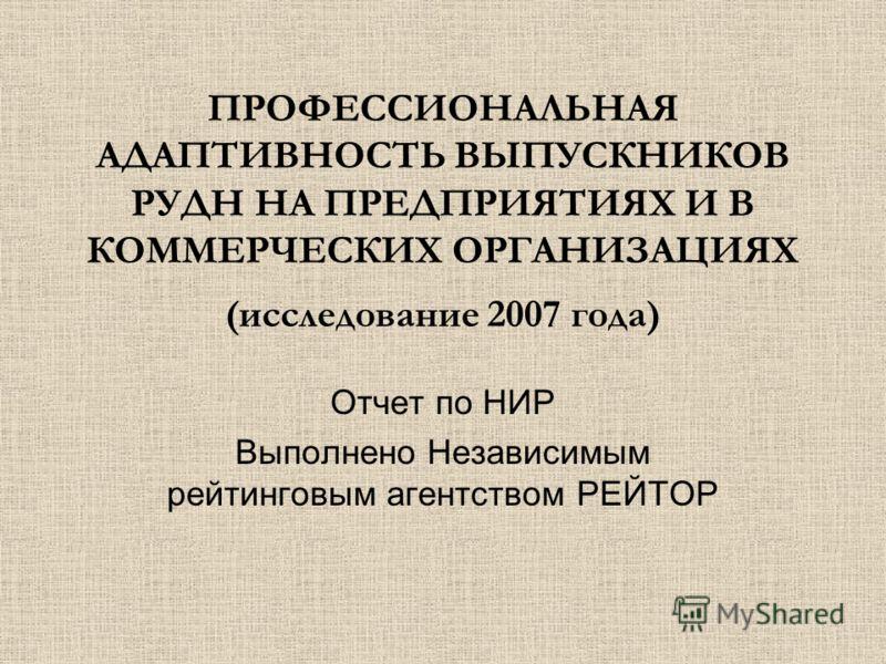 ПРОФЕССИОНАЛЬНАЯ АДАПТИВНОСТЬ ВЫПУСКНИКОВ РУДН НА ПРЕДПРИЯТИЯХ И В КОММЕРЧЕСКИХ ОРГАНИЗАЦИЯХ (исследование 2007 года) Отчет по НИР Выполнено Независимым рейтинговым агентством РЕЙТОР