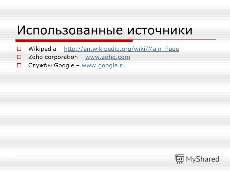 Использованные источники Wikipedia – http://en.wikipedia.org/wiki/Main_Pagehttp://en.wikipedia.org/wiki/Main_Page Zoho corporation – www.zoho.comwww.zoho.com Службы Google – www.google.ruwww.google.ru