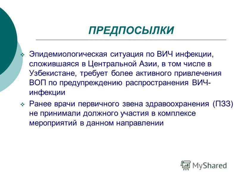 ПРЕДПОСЫЛКИ Эпидемиологическая ситуация по ВИЧ инфекции, сложившаяся в Центральной Азии, в том числе в Узбекистане, требует более активного привлечения ВОП по предупреждению распространения ВИЧ- инфекции Ранее врачи первичного звена здравоохранения (