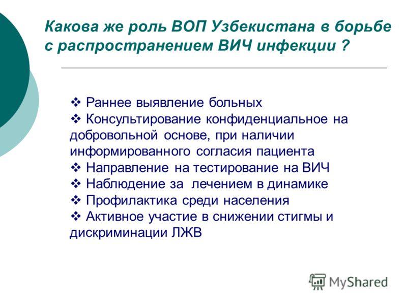 Какова же роль ВОП Узбекистана в борьбе с распространением ВИЧ инфекции ? Раннее выявление больных Консультирование конфиденциальное на добровольной основе, при наличии информированного согласия пациента Направление на тестирование на ВИЧ Наблюдение