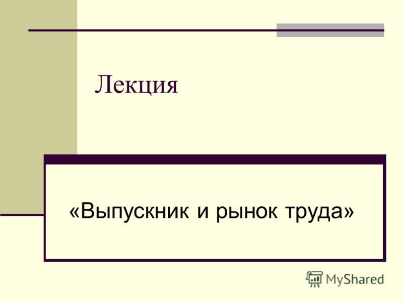 Лекция «Выпускник и рынок труда»