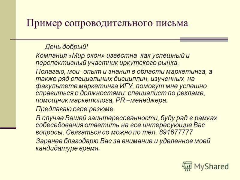 Пример сопроводительного письма День добрый! Компания «Мир окон» известна как успешный и перспективный участник иркутского рынка. Полагаю, мои опыт и знания в области маркетинга, а также ряд специальных дисциплин, изученных на факультете маркетинга И