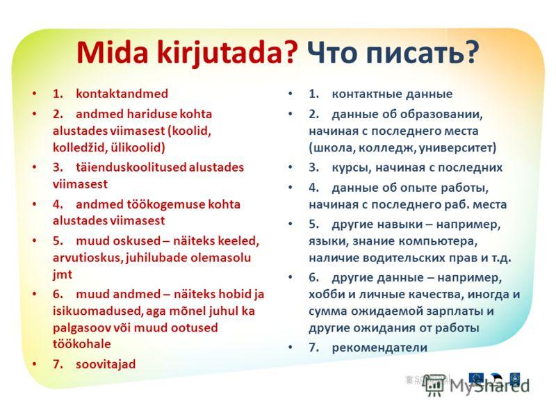 Mida kirjutada? Что писать? 1. kontaktandmed 2. andmed hariduse kohta alustades viimasest (koolid, kolledžid, ülikoolid) 3. täienduskoolitused alustades viimasest 4. andmed töökogemuse kohta alustades viimasest 5. muud oskused – näiteks keeled, arvut