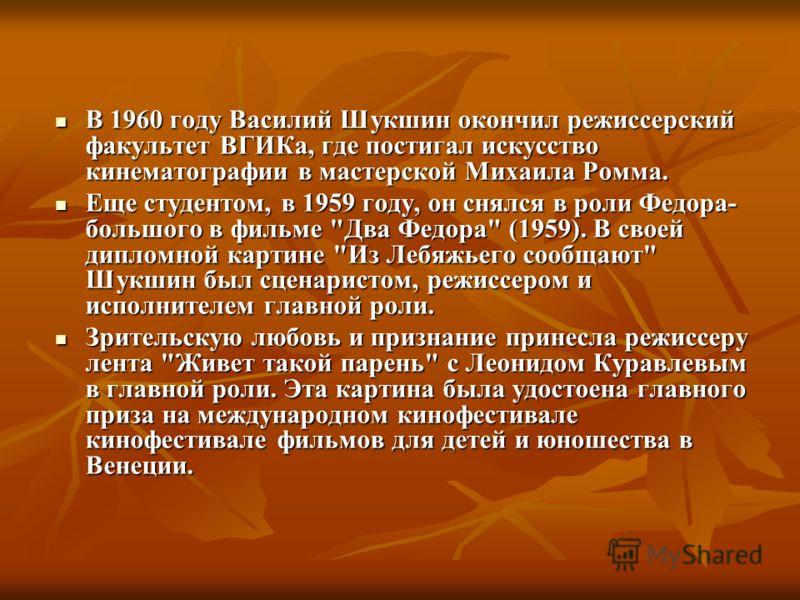 В 1960 году Василий Шукшин окончил режиссерский факультет ВГИКа, где постигал искусство кинематографии в мастерской Михаила Ромма. В 1960 году Василий Шукшин окончил режиссерский факультет ВГИКа, где постигал искусство кинематографии в мастерской Мих