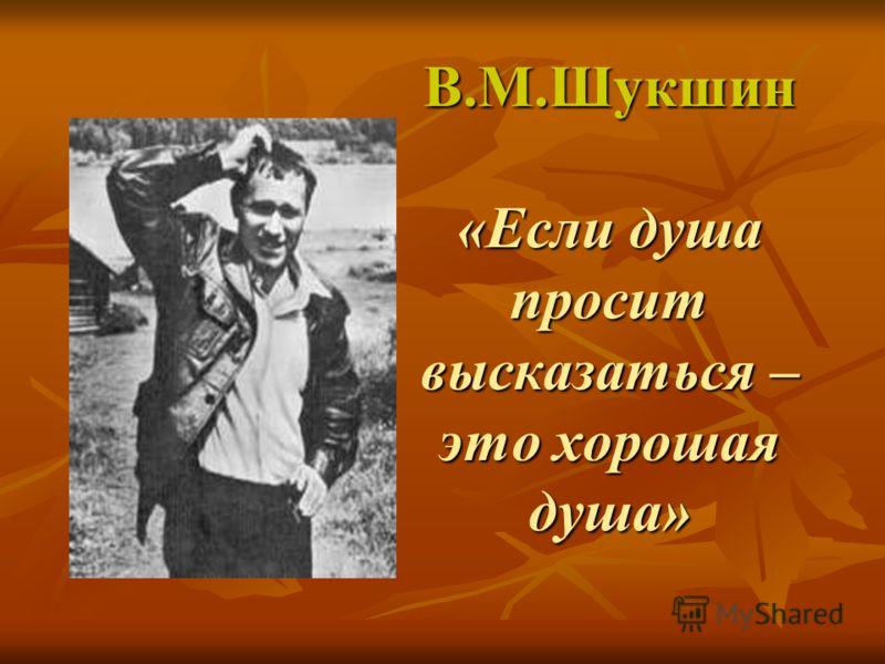 В.М.Шукшин «Если душа просит высказаться – это хорошая душа»