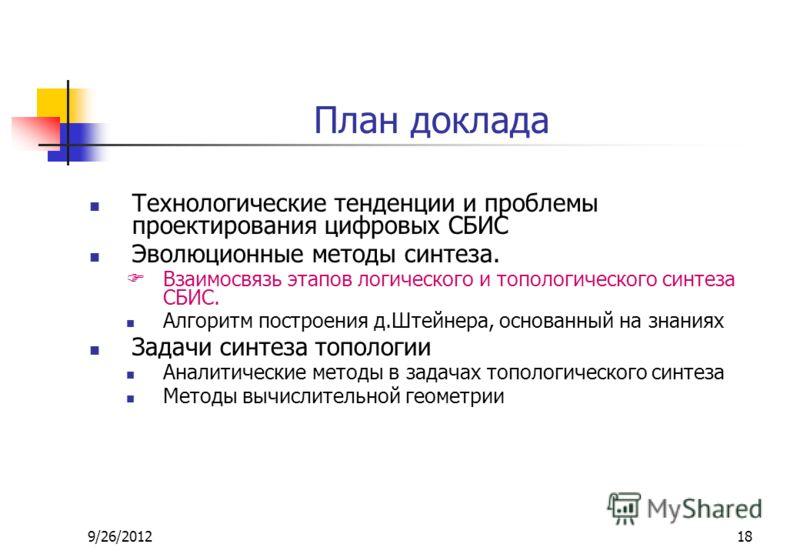9/26/201218 План доклада Технологические тенденции и проблемы проектирования цифровых СБИС Эволюционные методы синтеза. Взаимосвязь этапов логического и топологического синтеза СБИС. Алгоритм построения д.Штейнера, основанный на знаниях Задачи синтез