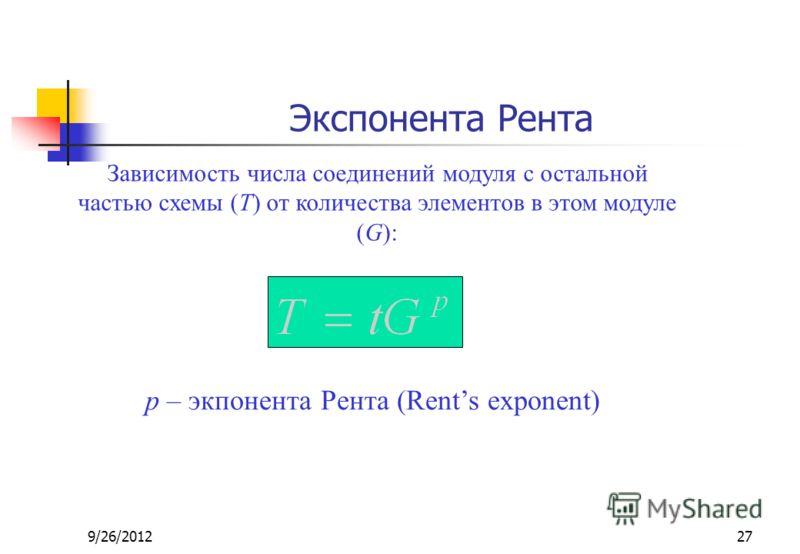 9/26/201227 Экспонента Рента p – экпонента Рента (Rents exponent) Зависимость числа соединений модуля с остальной частью схемы (T) от количества элементов в этом модуле (G):