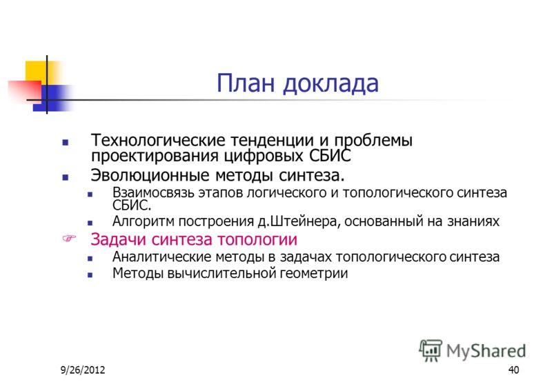 9/26/201240 План доклада Технологические тенденции и проблемы проектирования цифровых СБИС Эволюционные методы синтеза. Взаимосвязь этапов логического и топологического синтеза СБИС. Алгоритм построения д.Штейнера, основанный на знаниях Задачи синтез