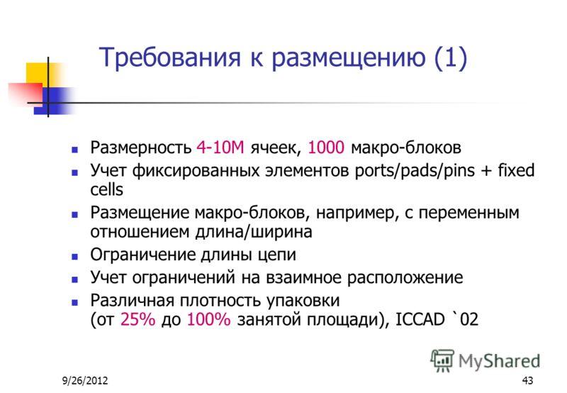 9/26/201243 Требования к размещению (1) Размерность 4-10M ячеек, 1000 макро-блоков Учет фиксированных элементов ports/pads/pins + fixed cells Размещение макро-блоков, например, с переменным отношением длина/ширина Ограничение длины цепи Учет ограниче