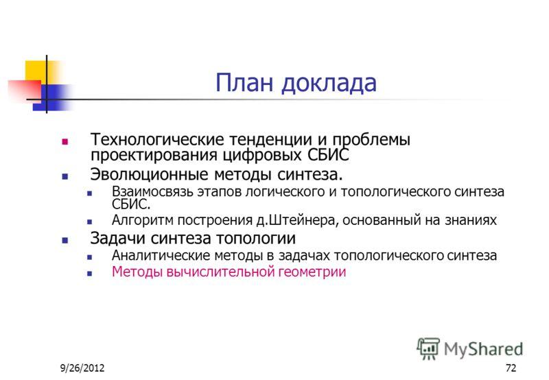 9/26/201272 План доклада Технологические тенденции и проблемы проектирования цифровых СБИС Эволюционные методы синтеза. Взаимосвязь этапов логического и топологического синтеза СБИС. Алгоритм построения д.Штейнера, основанный на знаниях Задачи синтез