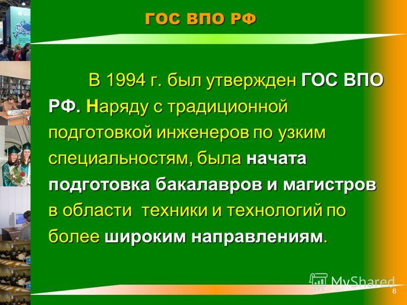 6 ГОС ВПО РФ ГОС ВПО РФ В 1994 г. был утвержден ГОС ВПО РФ. Наряду с традиционной подготовкой инженеров по узким специальностям, была начата подготовка бакалавров и магистров в области техники и технологий по более широким направлениям.