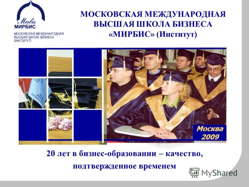 20 лет в бизнес-образовании – качество, подтвержденное временем Москва 2009 МОСКОВСКАЯ МЕЖДУНАРОДНАЯ ВЫСШАЯ ШКОЛА БИЗНЕСА «МИРБИС» (Институт)