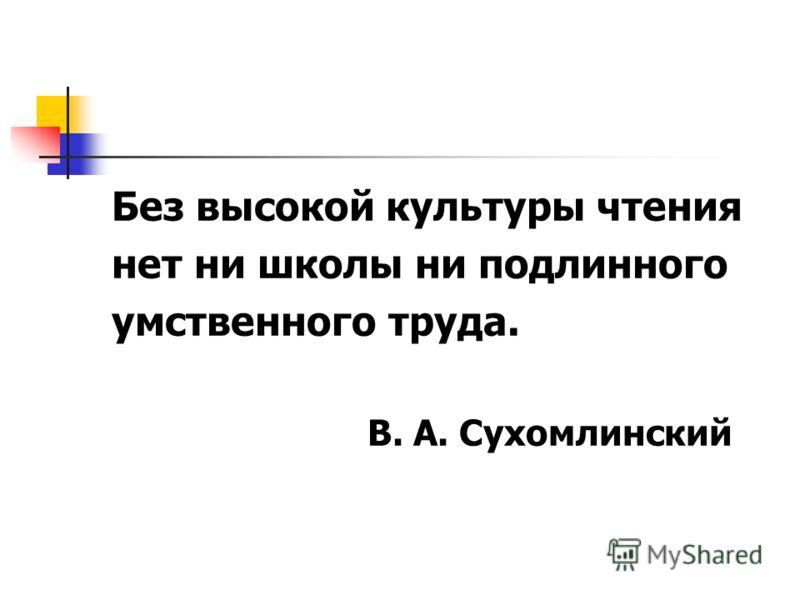 Без высокой культуры чтения нет ни школы ни подлинного умственного труда. В. А. Сухомлинский