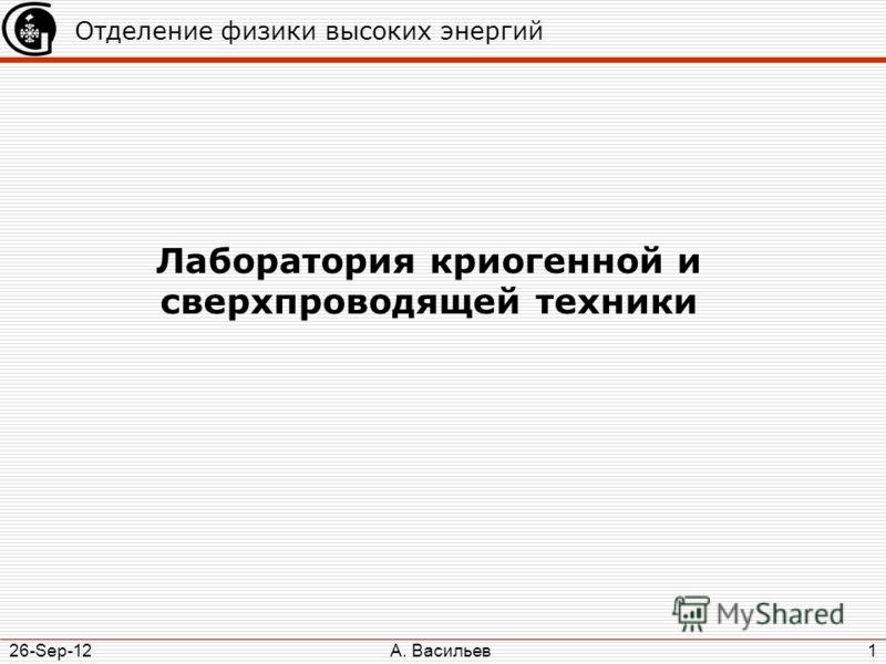 А. Васильев 26-Sep-12 1 Отделение физики высоких энергий Лаборатория криогенной и сверхпроводящей техники