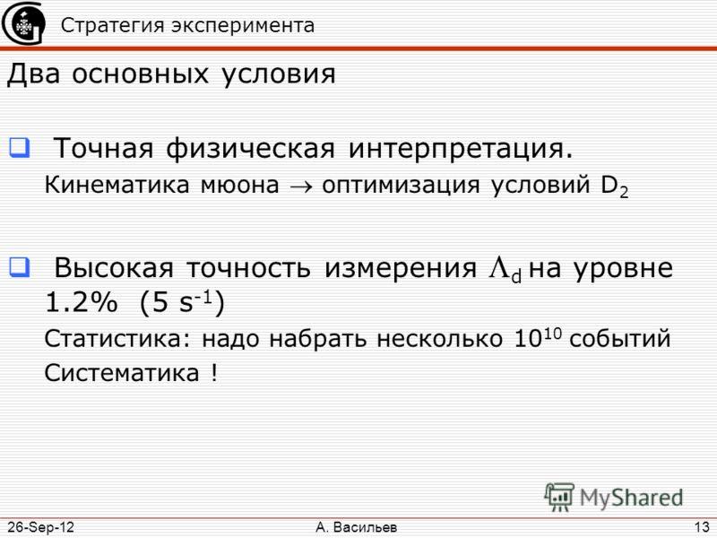 А. Васильев 26-Sep-12 13 Стратегия эксперимента Два основных условия Точная физическая интерпретация. Кинематика мюона оптимизация условий D 2 Высокая точность измерения d на уровне 1.2% (5 s -1 ) Статистика: надо набрать несколько 10 10 событий Сист