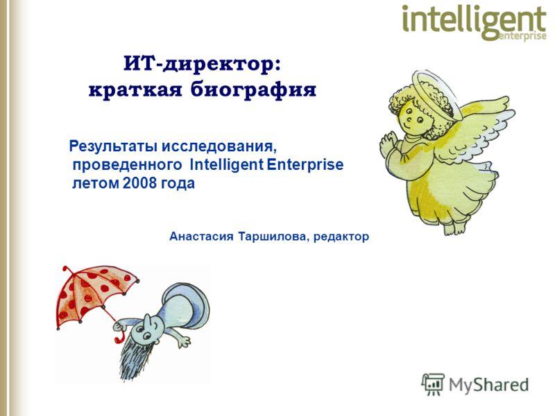 Анастасия Таршилова, редактор Результаты исследования, проведенного Intelligent Enterprise летом 2008 года ИТ-директор: краткая биография