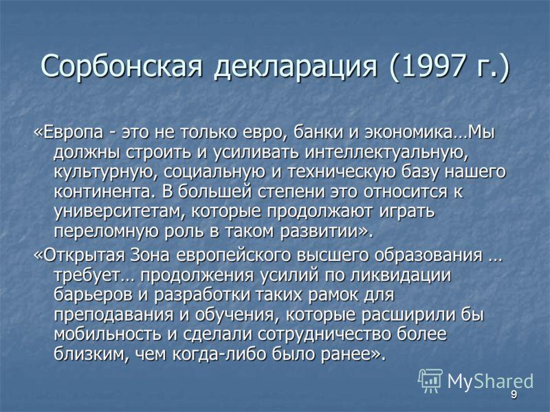 9 Сорбонская декларация (1997 г.) «Европа - это не только евро, банки и экономика…Мы должны строить и усиливать интеллектуальную, культурную, социальную и техническую базу нашего континента. В большей степени это относится к университетам, которые пр