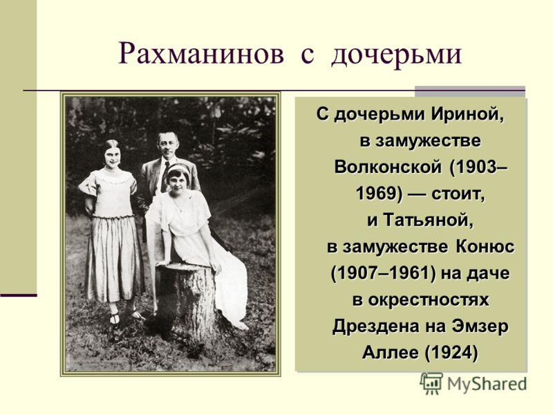 Рахманинов с дочерьми С дочерьми Ириной, в замужестве Волконской (1903– 1969) стоит, и Татьяной, в замужестве Конюс (1907–1961) на даче в окрестностях Дрездена на Эмзер Аллее (1924)