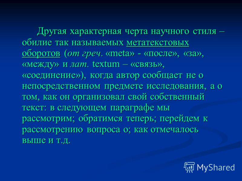 Другая характерная черта научного стиля – обилие так называемых метатекстовых оборотов (от греч. «meta» - «после», «за», «между» и лат. textum – «связь», «соединение»), когда автор сообщает не о непосредственном предмете исследования, а о том, как он