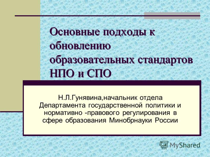 Основные подходы к обновлению образовательных стандартов НПО и СПО Н.Л.Гунявина,начальник отдела Департамента государственной политики и нормативно -правового регулирования в сфере образования Минобрнауки России