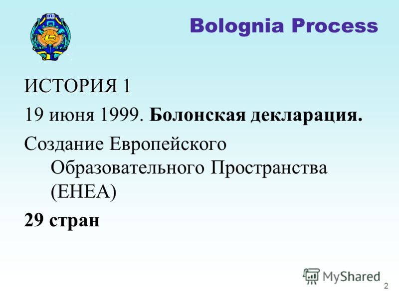 2 ИСТОРИЯ 1 19 июня 1999. Болонская декларация. Создание Европейского Образовательного Пространства (EHEA) 29 стран Bolognia Process