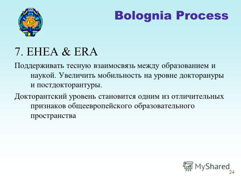 24 7. EHEA & ERA Поддерживать тесную взаимосвязь между образованием и наукой. Увеличить мобильность на уровне докторануры и постдокторантуры. Докторантский уровень становится одним из отличительных признаков общеевропейского образовательного простран