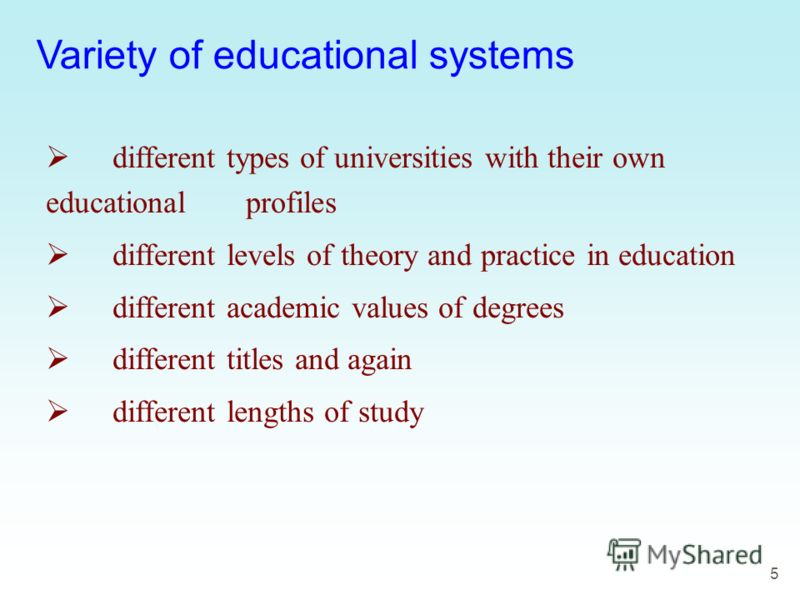 5 Variety of educational systems different types of universities with their own educational profiles different levels of theory and practice in education different academic values of degrees different titles and again different lengths of study