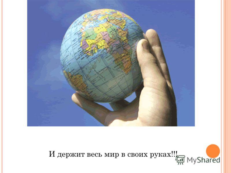 И держит весь мир в своих руках!!!