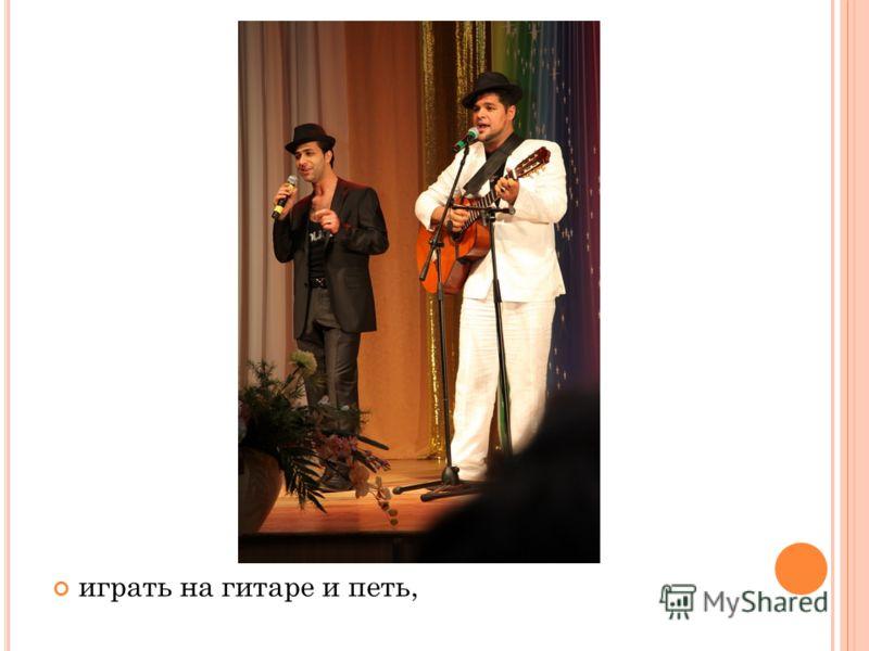 играть на гитаре и петь,