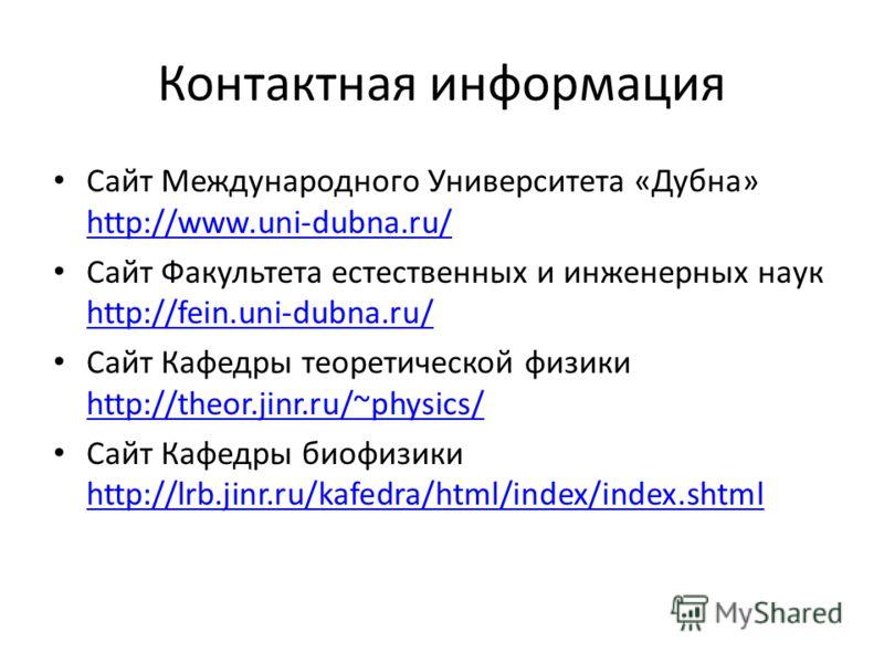 Контактная информация Сайт Международного Университета «Дубна» http://www.uni-dubna.ru/ http://www.uni-dubna.ru/ Сайт Факультета естественных и инженерных наук http://fein.uni-dubna.ru/ http://fein.uni-dubna.ru/ Сайт Кафедры теоретической физики http