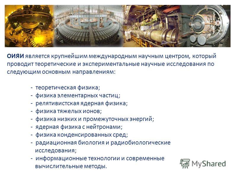 ОИЯИ является крупнейшим международным научным центром, который проводит теоретические и экспериментальные научные исследования по следующим основным направлениям: - теоретическая физика; - физика элементарных частиц; - релятивистская ядерная физика;