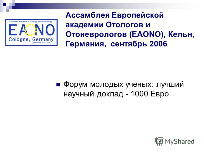 Ассамблея Европейской академии Отологов и Отоневрологов (EAONO), Кельн, Германия, сентябрь 2006 Форум молодых ученых: лучший научный доклад - 1000 Евро