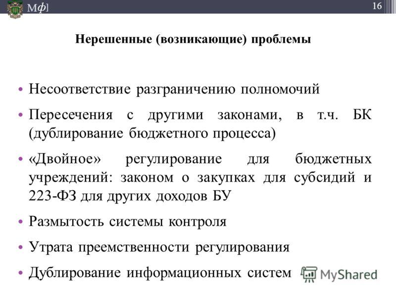 М ] ф 16 Нерешенные (возникающие) проблемы Несоответствие разграничению полномочий Пересечения с другими законами, в т.ч. БК (дублирование бюджетного процесса) «Двойное» регулирование для бюджетных учреждений: законом о закупках для субсидий и 223-ФЗ