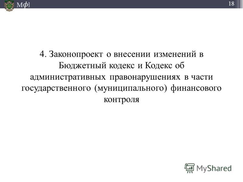 М ] ф 18 4. Законопроект о внесении изменений в Бюджетный кодекс и Кодекс об административных правонарушениях в части государственного (муниципального) финансового контроля