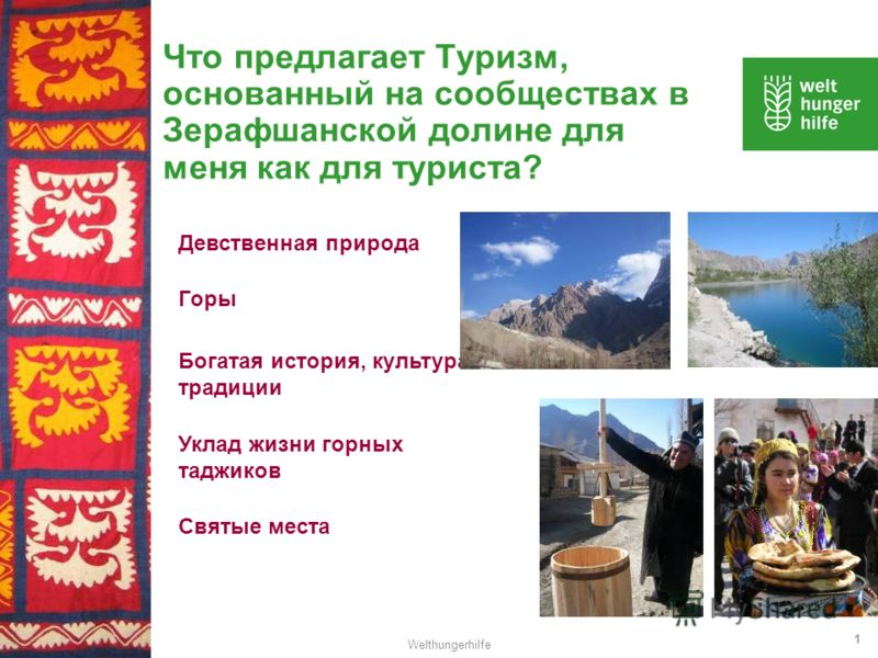 Welthungerhilfe 1 Что предлагает Туризм, основанный на сообществах в Зерафшанской долине для меня как для туриста? Девственная природа Богатая история, культура и традиции Уклад жизни горных таджиков Горы Святые места