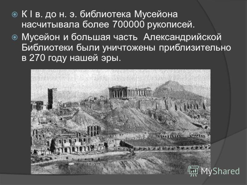К I в. до н. э. библиотека Мусейона насчитывала более 700000 рукописей. Мусейон и большая часть Александрийской Библиотеки были уничтожены приблизительно в 270 году нашей эры.