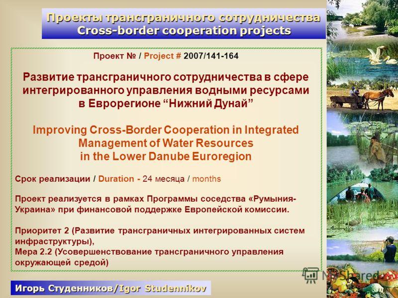 Проекты трансграничного сотрудничества Cross-border cooperation projects Проект / Project # 2007/141-164 Развитие трансграничного сотрудничества в сфере интегрированного управления водными ресурсами в Еврорегионе Нижний Дунай Improving Cross-Border C