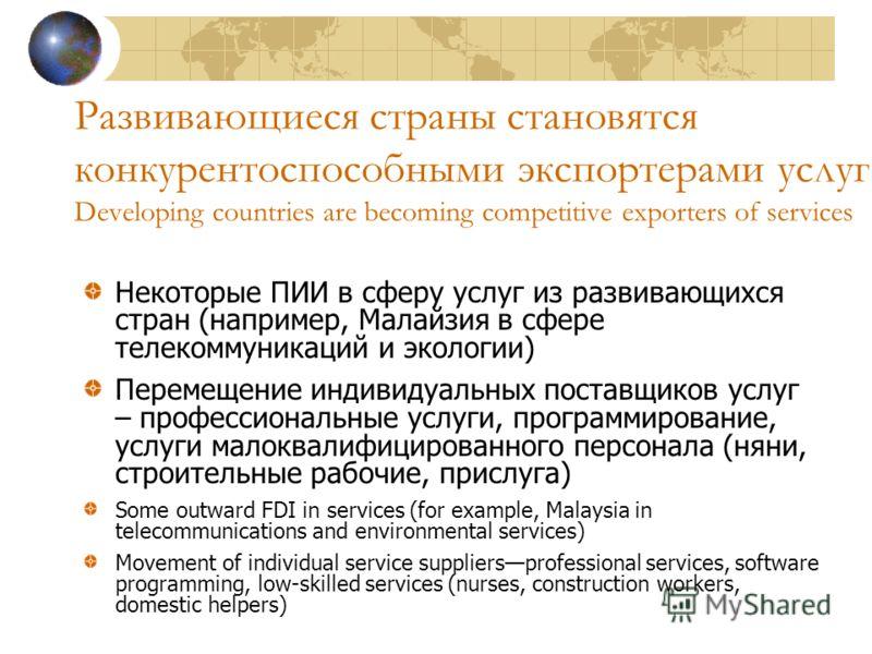 Развивающиеся страны становятся конкурентоспособными экспортерами услуг Developing countries are becoming competitive exporters of services Некоторые ПИИ в сферу услуг из развивающихся стран (например, Малайзия в сфере телекоммуникаций и экологии) Пе