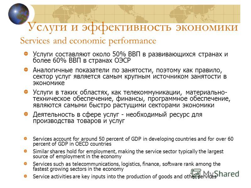 Услуги и эффективность экономики Services and economic performance Услуги составляют около 50% ВВП в развивающихся странах и более 60% ВВП в странах ОЭСР Аналогичные показатели по занятости, поэтому как правило, сектор услуг является самым крупным ис
